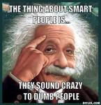 albert-meme-generator-the-thing-about-smart-people-is-they-sound-crazy-to-dumb-people-cc1514